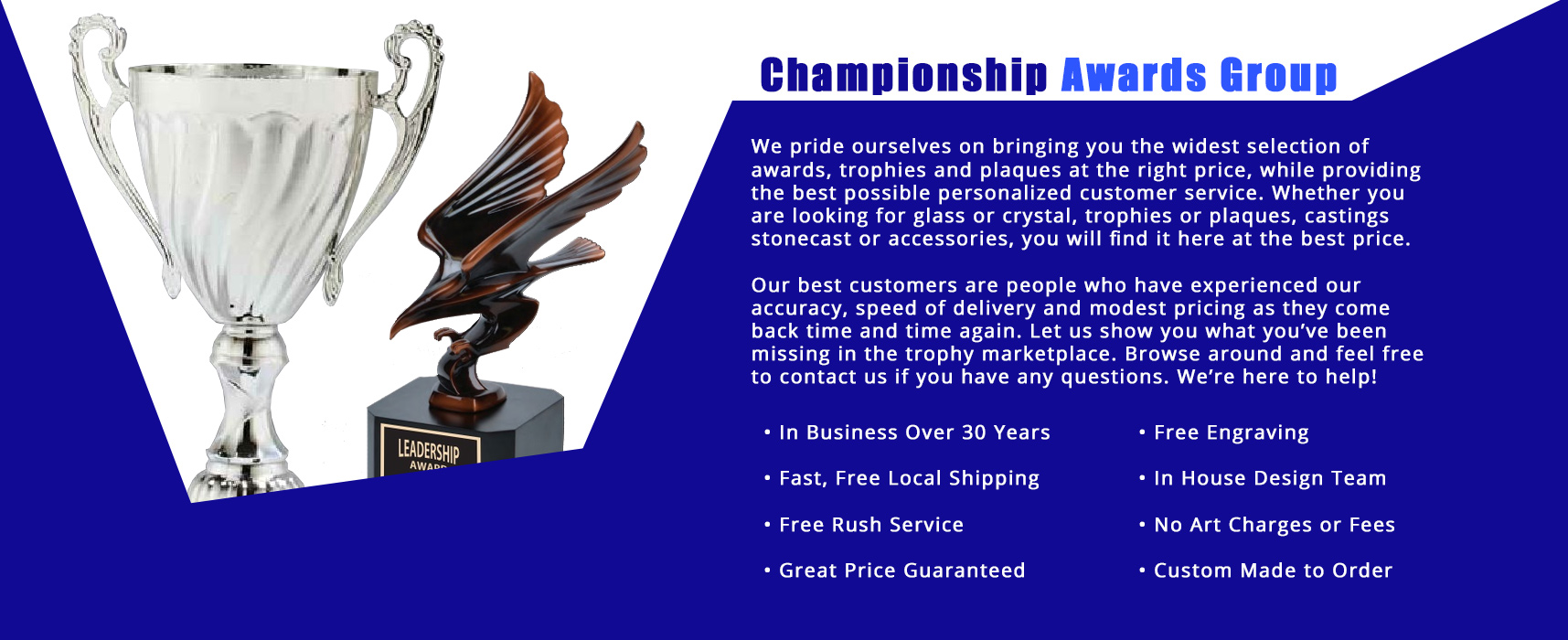 fast free shipping. Free rush service. Free engraving. No art charges or extra fees. Custom made to order. Great price guaranteed on trophies, awards, plaques, and more